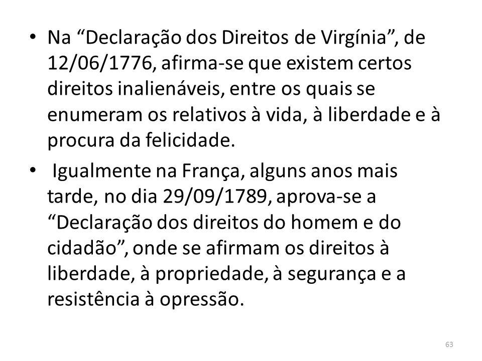 Na Declaração dos Direitos de Virgínia , de 12/06/1776, afirma-se que existem certos direitos inalienáveis, entre os quais se enumeram os relativos à vida, à liberdade e à procura da felicidade.