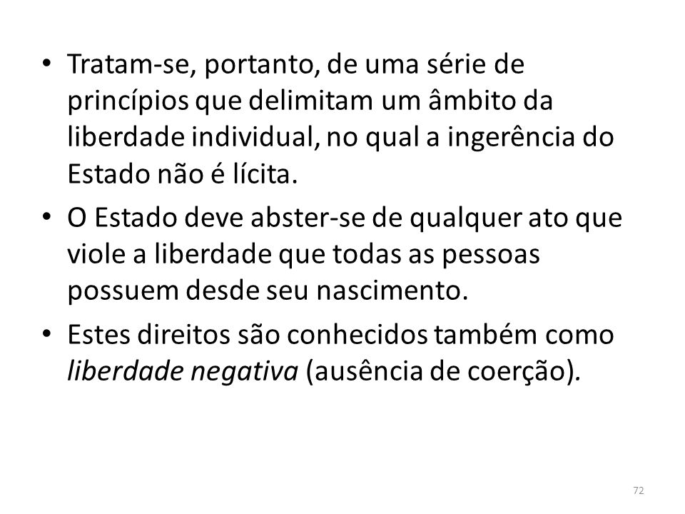 Tratam-se, portanto, de uma série de princípios que delimitam um âmbito da liberdade individual, no qual a ingerência do Estado não é lícita.