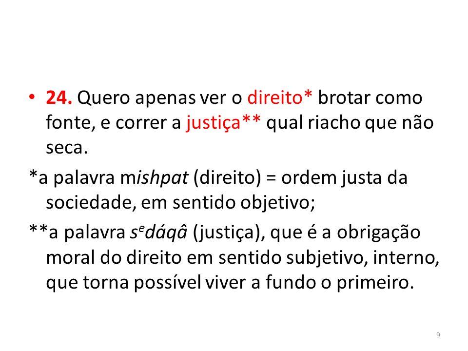 24. Quero apenas ver o direito. brotar como fonte, e correr a justiça