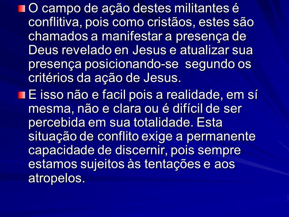 O campo de ação destes militantes é conflitiva, pois como cristãos, estes são chamados a manifestar a presença de Deus revelado en Jesus e atualizar sua presença posicionando-se segundo os critérios da ação de Jesus.