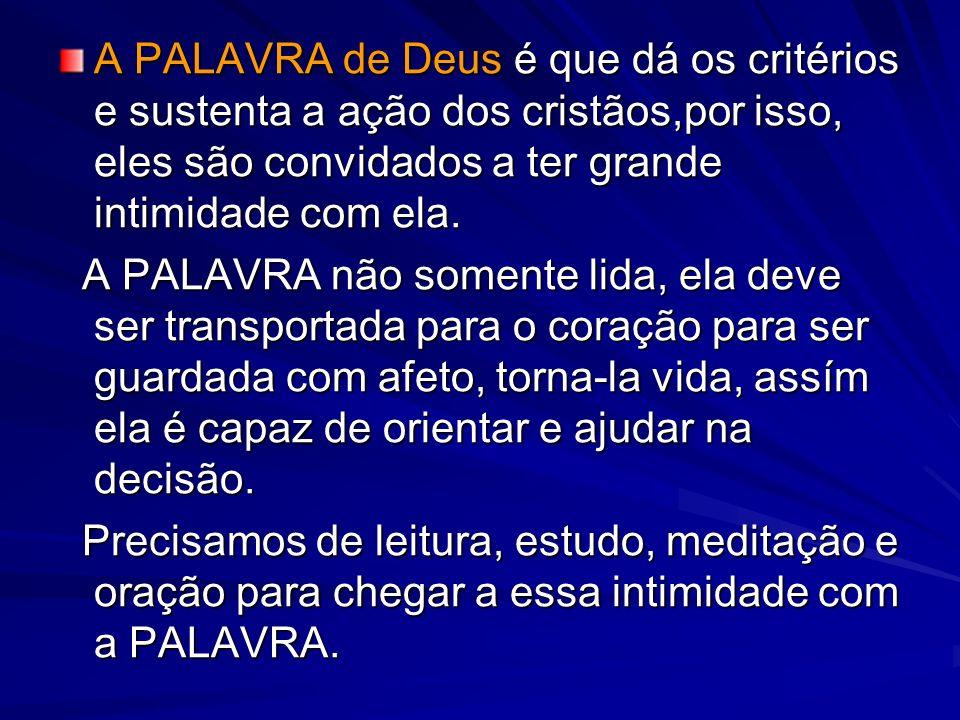 A PALAVRA de Deus é que dá os critérios e sustenta a ação dos cristãos,por isso, eles são convidados a ter grande intimidade com ela.