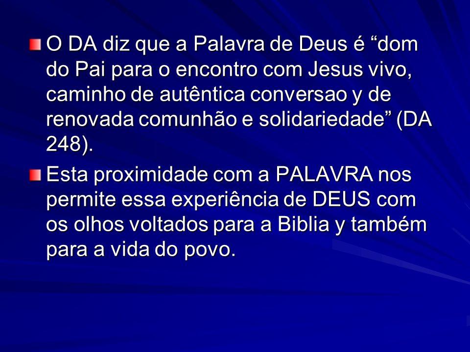 O DA diz que a Palavra de Deus é dom do Pai para o encontro com Jesus vivo, caminho de autêntica conversao y de renovada comunhão e solidariedade (DA 248).