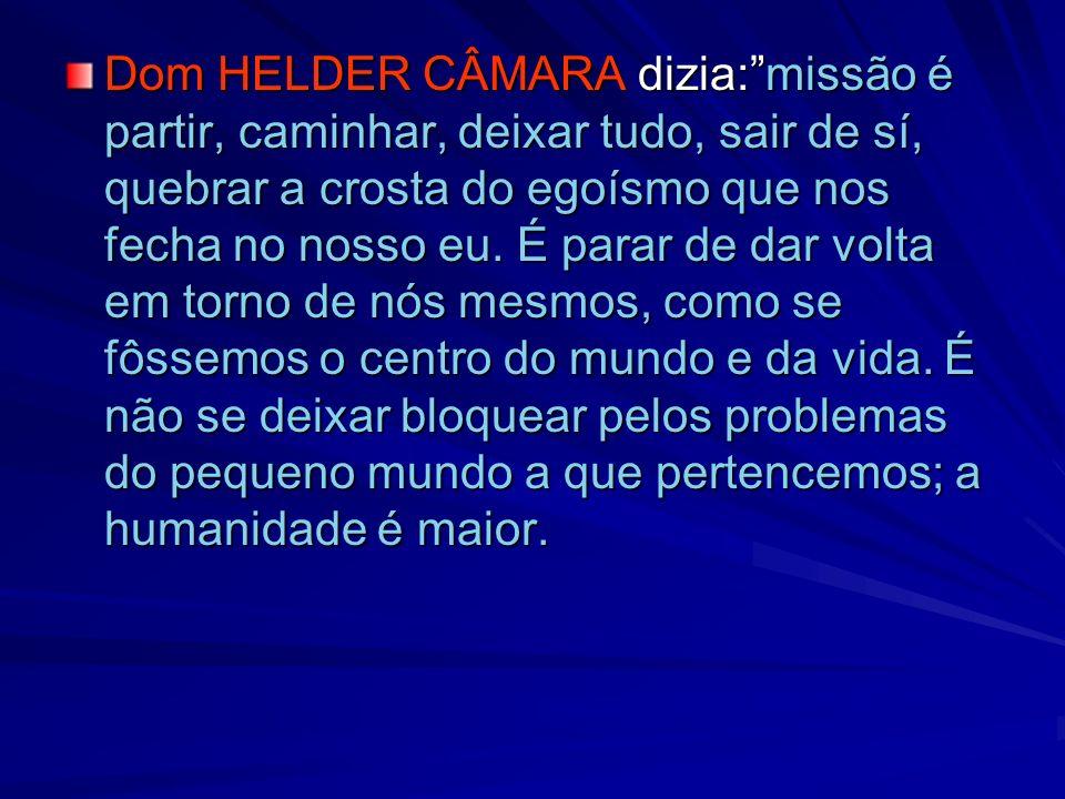 Dom HELDER CÂMARA dizia: missão é partir, caminhar, deixar tudo, sair de sí, quebrar a crosta do egoísmo que nos fecha no nosso eu.