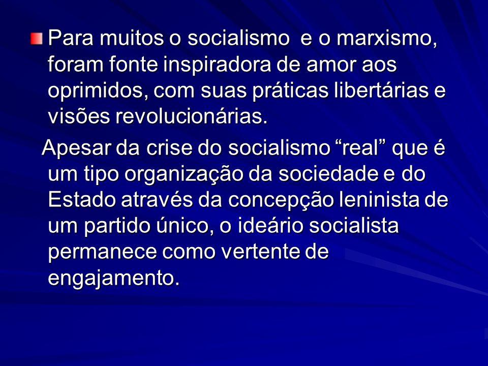 Para muitos o socialismo e o marxismo, foram fonte inspiradora de amor aos oprimidos, com suas práticas libertárias e visões revolucionárias.