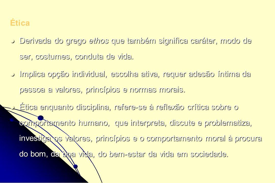 Ética Derivada do grego ethos que também significa caráter, modo de ser, costumes, conduta de vida.