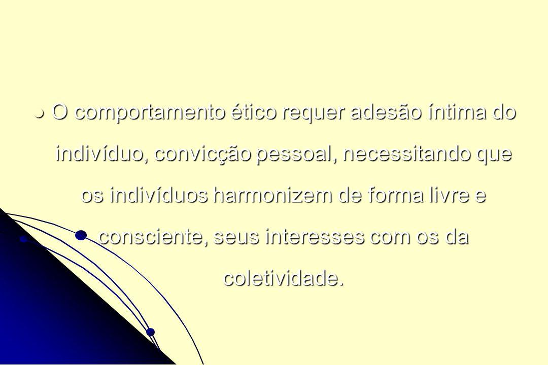O comportamento ético requer adesão íntima do indivíduo, convicção pessoal, necessitando que os indivíduos harmonizem de forma livre e consciente, seus interesses com os da coletividade.