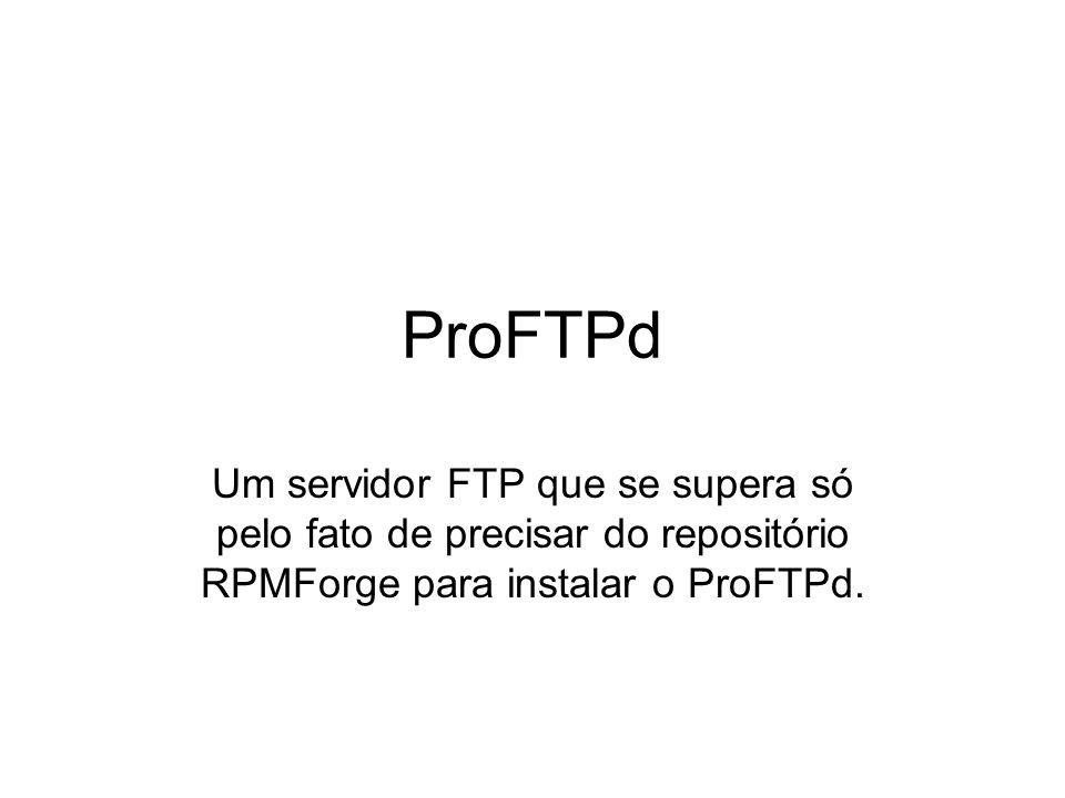 ProFTPd Um servidor FTP que se supera só pelo fato de precisar do repositório RPMForge para instalar o ProFTPd.