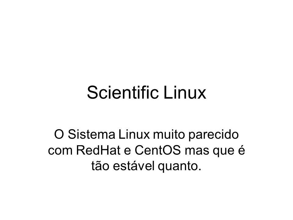 Scientific Linux O Sistema Linux muito parecido com RedHat e CentOS mas que é tão estável quanto.