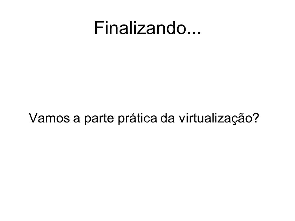 Finalizando... Vamos a parte prática da virtualização