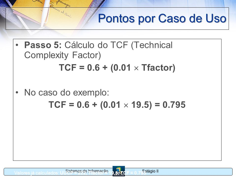 Pontos por Caso de UsoPasso 5: Cálculo do TCF (Technical Complexity Factor) TCF = 0.6 + (0.01  Tfactor)