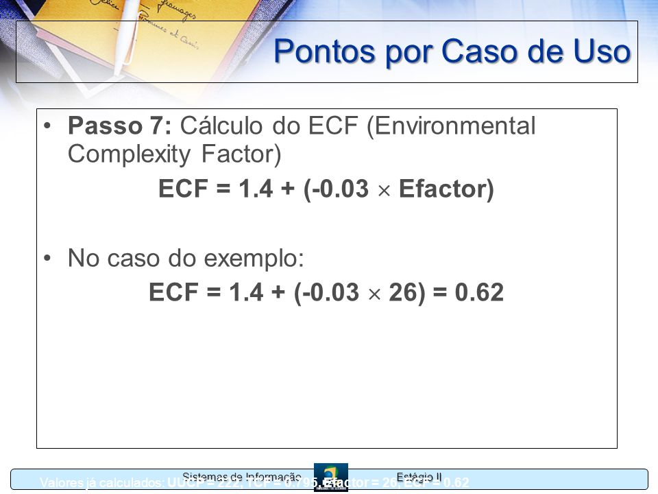 Pontos por Caso de UsoPasso 7: Cálculo do ECF (Environmental Complexity Factor) ECF = 1.4 + (-0.03  Efactor)