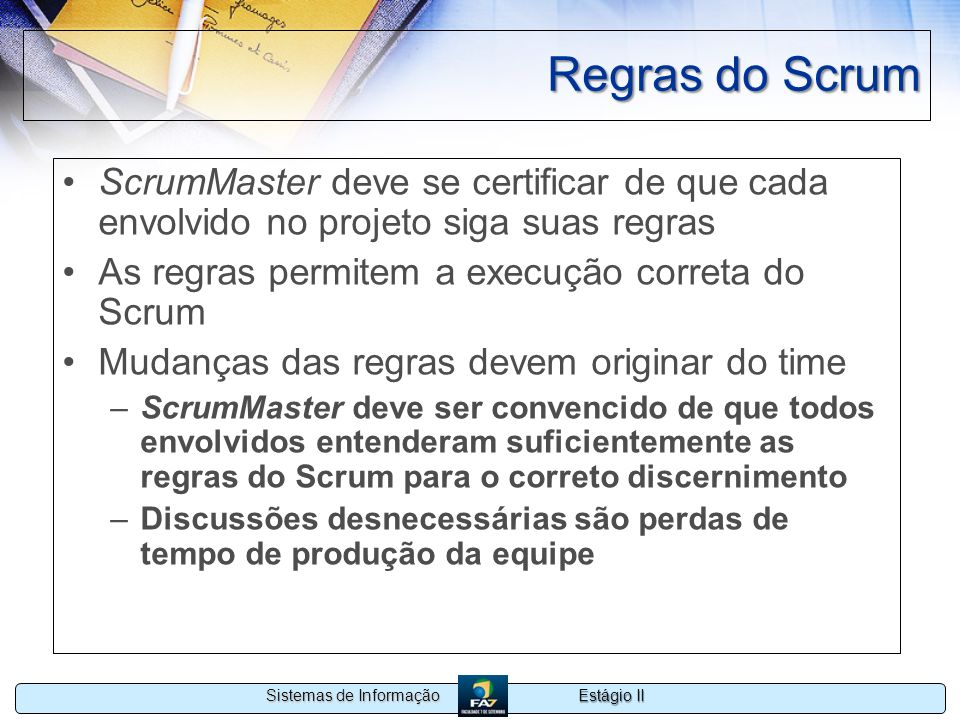 Regras do Scrum ScrumMaster deve se certificar de que cada envolvido no projeto siga suas regras. As regras permitem a execução correta do Scrum.