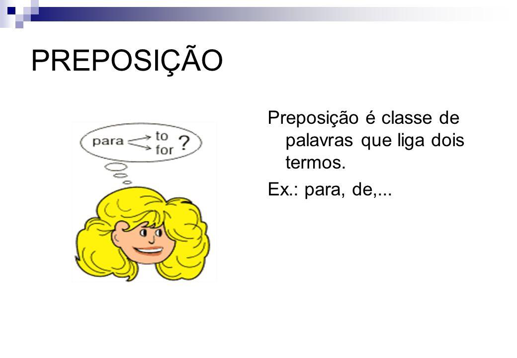 PREPOSIÇÃO Preposição é classe de palavras que liga dois termos.