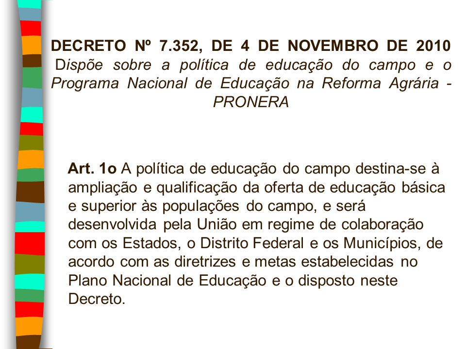 DECRETO Nº 7.352, DE 4 DE NOVEMBRO DE 2010 Dispõe sobre a política de educação do campo e o Programa Nacional de Educação na Reforma Agrária - PRONERA