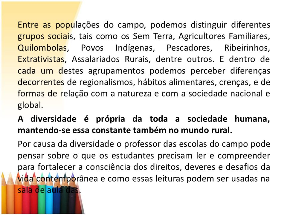 Entre as populações do campo, podemos distinguir diferentes grupos sociais, tais como os Sem Terra, Agricultores Familiares, Quilombolas, Povos Indígenas, Pescadores, Ribeirinhos, Extrativistas, Assalariados Rurais, dentre outros.