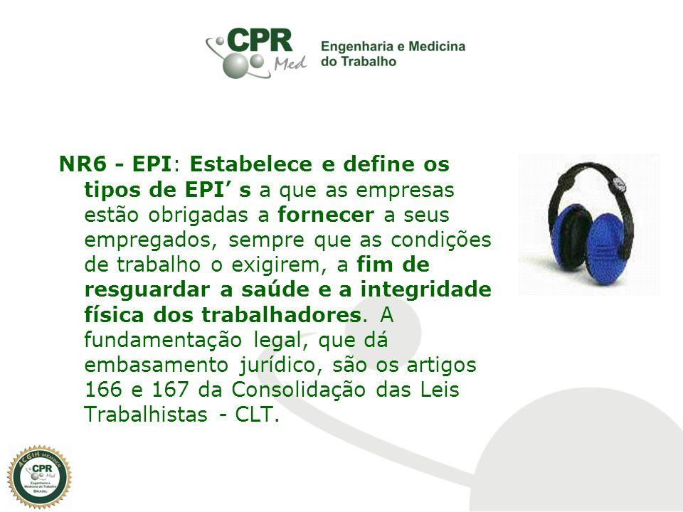 NR6 - EPI: Estabelece e define os tipos de EPI' s a que as empresas estão obrigadas a fornecer a seus empregados, sempre que as condições de trabalho o exigirem, a fim de resguardar a saúde e a integridade física dos trabalhadores.