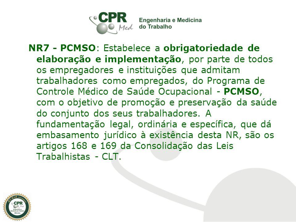 NR7 - PCMSO: Estabelece a obrigatoriedade de elaboração e implementação, por parte de todos os empregadores e instituições que admitam trabalhadores como empregados, do Programa de Controle Médico de Saúde Ocupacional - PCMSO, com o objetivo de promoção e preservação da saúde do conjunto dos seus trabalhadores.
