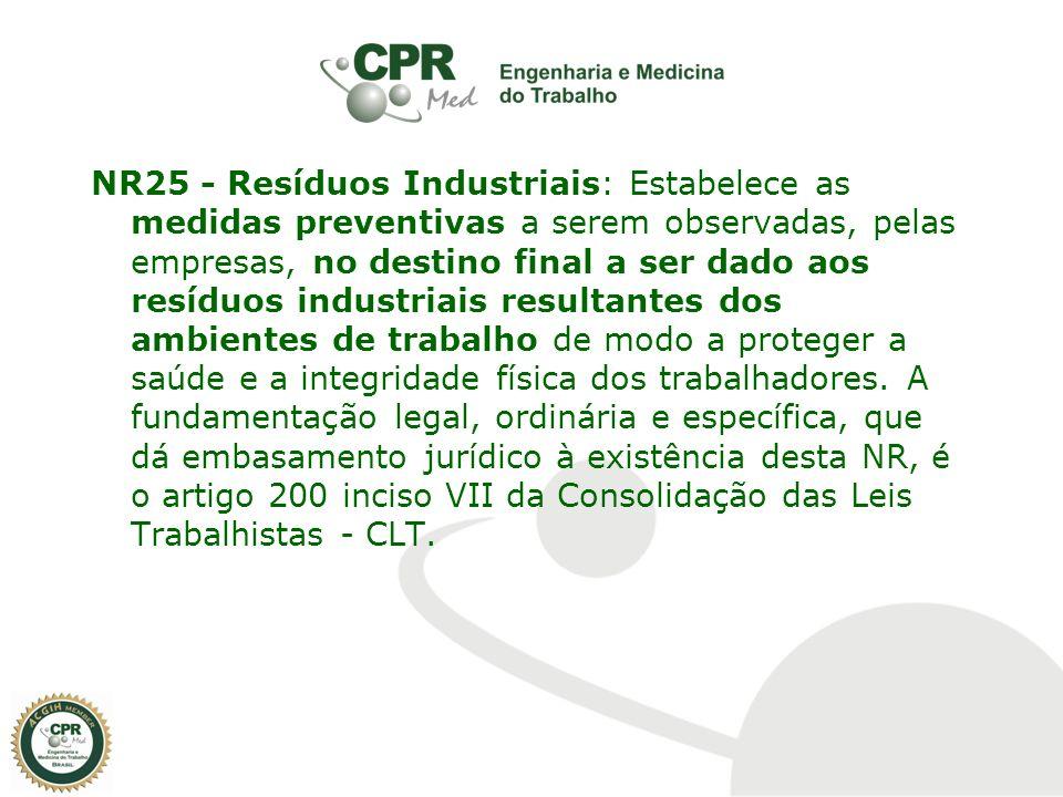 NR25 - Resíduos Industriais: Estabelece as medidas preventivas a serem observadas, pelas empresas, no destino final a ser dado aos resíduos industriais resultantes dos ambientes de trabalho de modo a proteger a saúde e a integridade física dos trabalhadores.
