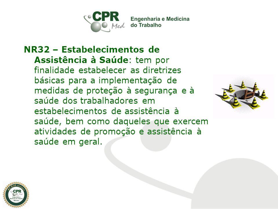 NR32 – Estabelecimentos de Assistência à Saúde: tem por finalidade estabelecer as diretrizes básicas para a implementação de medidas de proteção à segurança e à saúde dos trabalhadores em estabelecimentos de assistência à saúde, bem como daqueles que exercem atividades de promoção e assistência à saúde em geral.