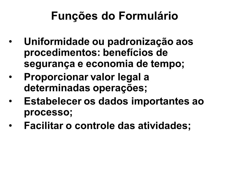 Funções do Formulário Uniformidade ou padronização aos procedimentos: benefícios de segurança e economia de tempo;