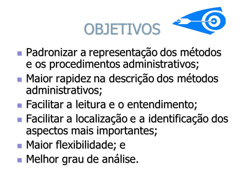 OBJETIVOS Padronizar a representação dos métodos e os procedimentos administrativos; Maior rapidez na descrição dos métodos administrativos;