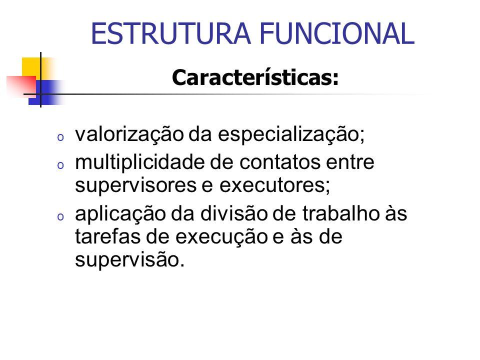 ESTRUTURA FUNCIONAL Características: valorização da especialização;