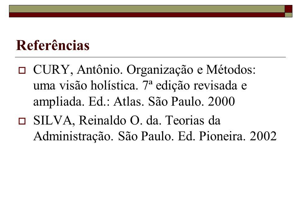 Referências CURY, Antônio. Organização e Métodos: uma visão holística. 7ª edição revisada e ampliada. Ed.: Atlas. São Paulo. 2000.