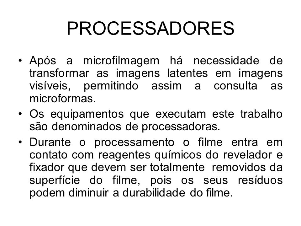 PROCESSADORES Após a microfilmagem há necessidade de transformar as imagens latentes em imagens visíveis, permitindo assim a consulta as microformas.