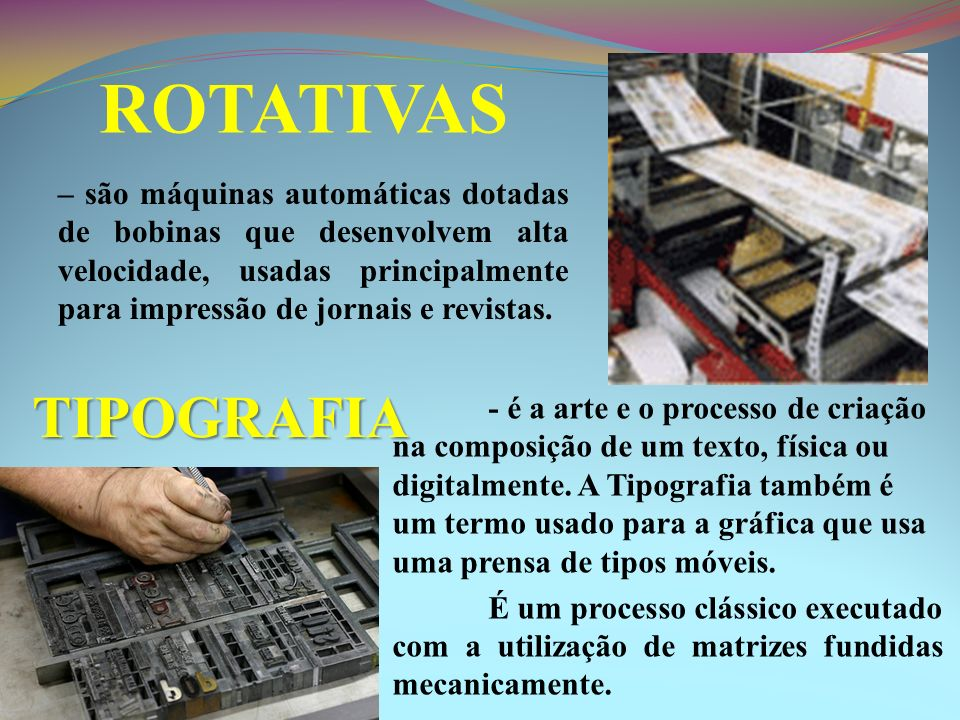 ROTATIVAS – são máquinas automáticas dotadas de bobinas que desenvolvem alta velocidade, usadas principalmente para impressão de jornais e revistas.