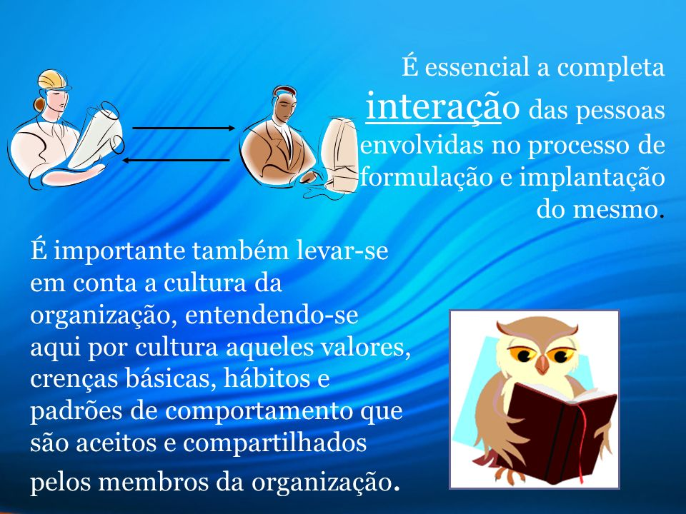 É essencial a completa interação das pessoas envolvidas no processo de formulação e implantação do mesmo.