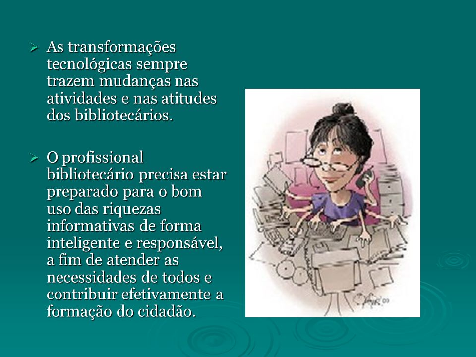 As transformações tecnológicas sempre trazem mudanças nas atividades e nas atitudes dos bibliotecários.