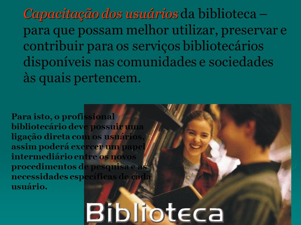Capacitação dos usuários da biblioteca – para que possam melhor utilizar, preservar e contribuir para os serviços bibliotecários disponíveis nas comunidades e sociedades às quais pertencem.
