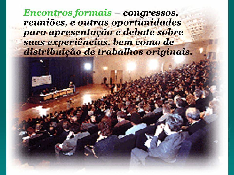 Encontros formais – congressos, reuniões, e outras oportunidades para apresentação e debate sobre suas experiências, bem como de distribuição de trabalhos originais.