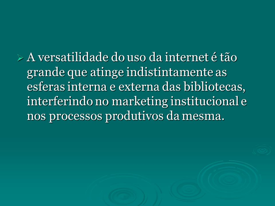 A versatilidade do uso da internet é tão grande que atinge indistintamente as esferas interna e externa das bibliotecas, interferindo no marketing institucional e nos processos produtivos da mesma.