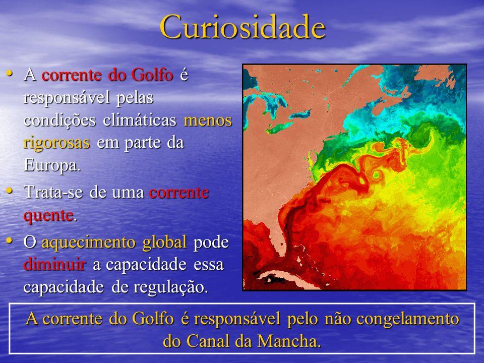 Curiosidade A corrente do Golfo é responsável pelas condições climáticas menos rigorosas em parte da Europa.