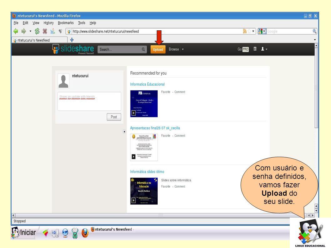 Com usuário e senha definidos, vamos fazer Upload do seu slide. 5 5 5