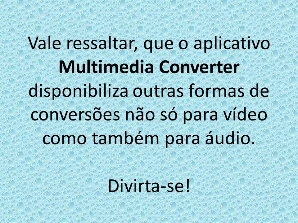 Vale ressaltar, que o aplicativo Multimedia Converter disponibiliza outras formas de conversões não só para vídeo como também para áudio.
