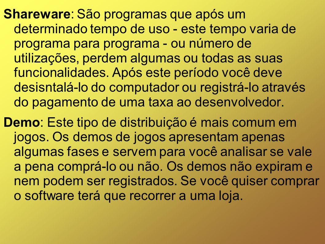 Shareware: São programas que após um determinado tempo de uso - este tempo varia de programa para programa - ou número de utilizações, perdem algumas ou todas as suas funcionalidades. Após este período você deve desisntalá-lo do computador ou registrá-lo através do pagamento de uma taxa ao desenvolvedor.