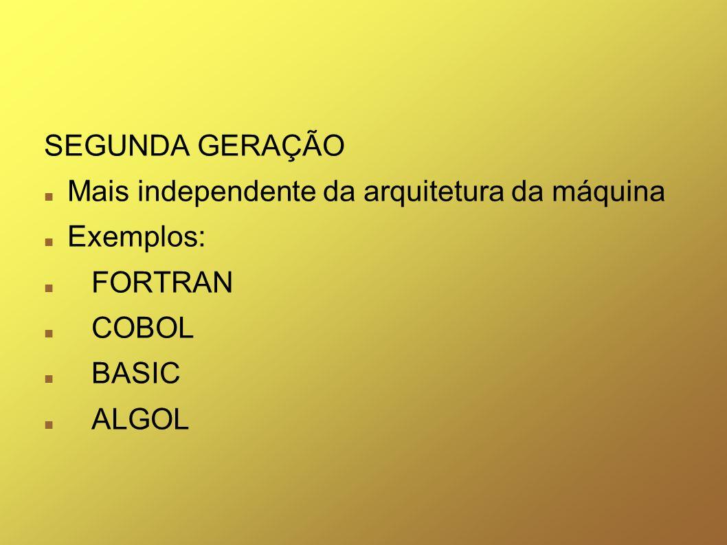 SEGUNDA GERAÇÃO Mais independente da arquitetura da máquina Exemplos: FORTRAN COBOL BASIC ALGOL