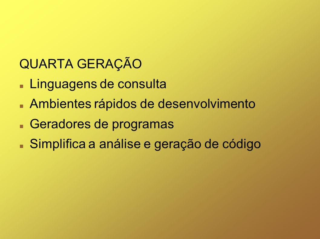 QUARTA GERAÇÃO Linguagens de consulta. Ambientes rápidos de desenvolvimento. Geradores de programas.