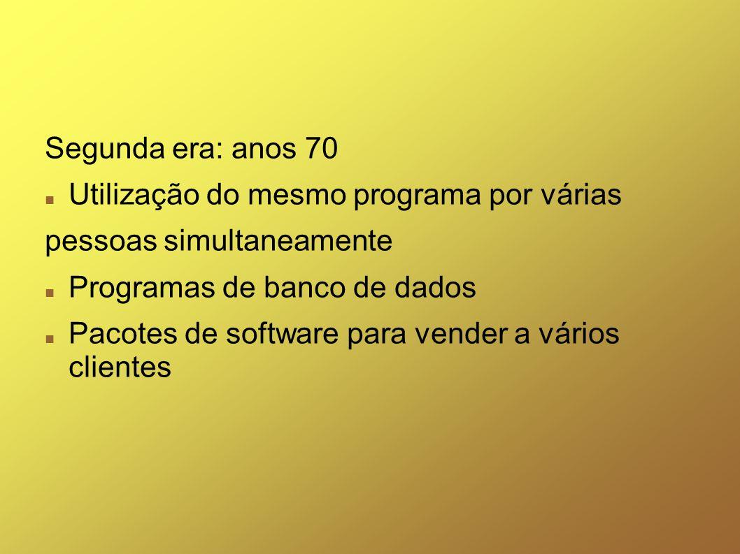 Segunda era: anos 70 Utilização do mesmo programa por várias. pessoas simultaneamente. Programas de banco de dados.
