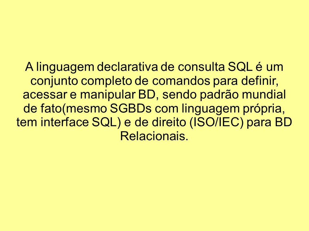 A linguagem declarativa de consulta SQL é um conjunto completo de comandos para definir, acessar e manipular BD, sendo padrão mundial de fato(mesmo SGBDs com linguagem própria, tem interface SQL) e de direito (ISO/IEC) para BD Relacionais.