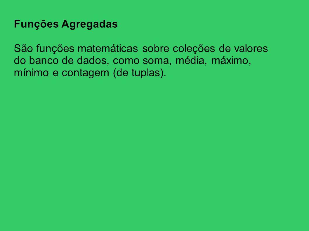 Funções AgregadasSão funções matemáticas sobre coleções de valores do banco de dados, como soma, média, máximo, mínimo e contagem (de tuplas).