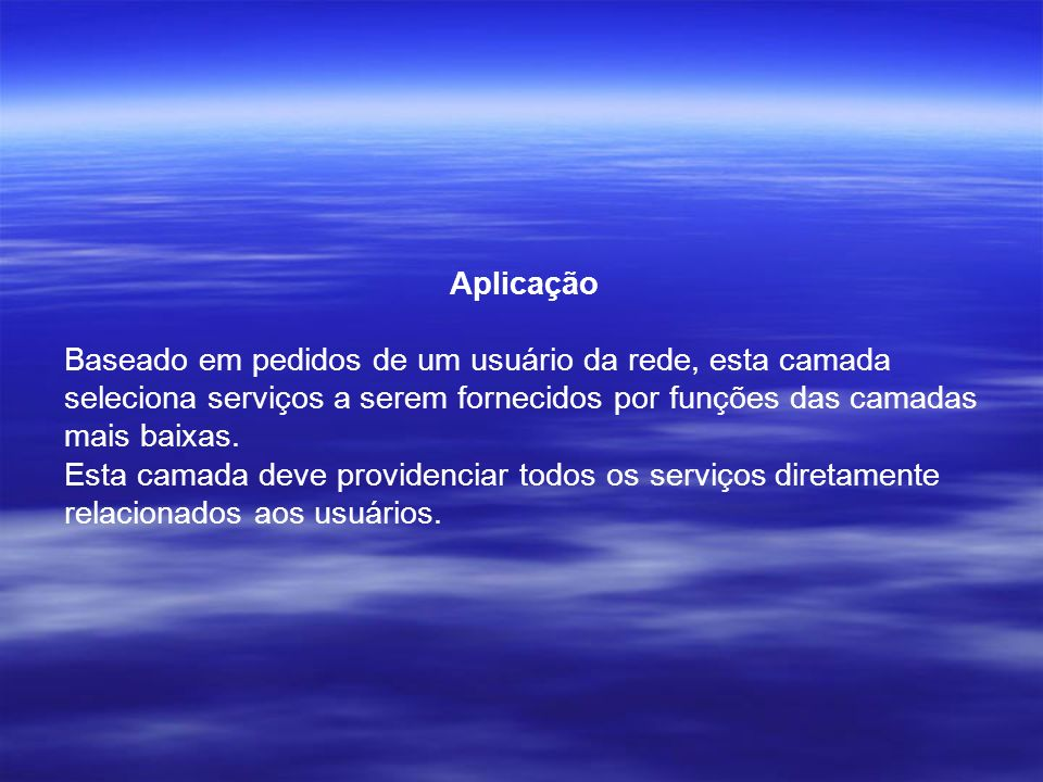 Aplicação Baseado em pedidos de um usuário da rede, esta camada seleciona serviços a serem fornecidos por funções das camadas mais baixas.