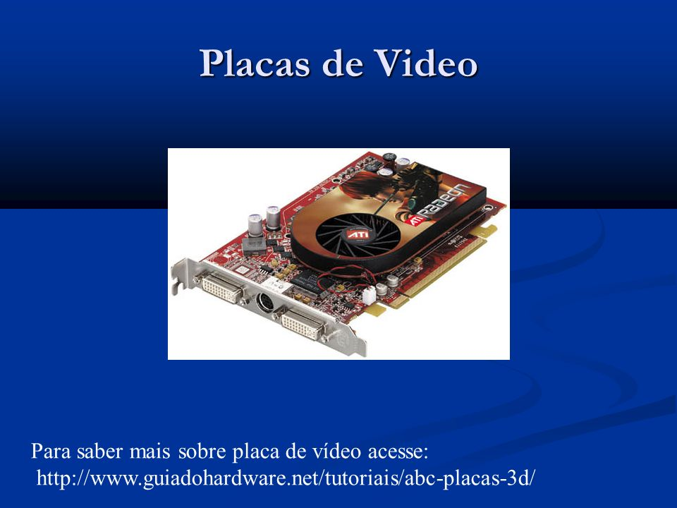 Placas de Video Para saber mais sobre placa de vídeo acesse: