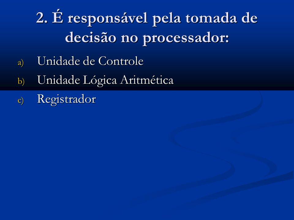 2. É responsável pela tomada de decisão no processador: