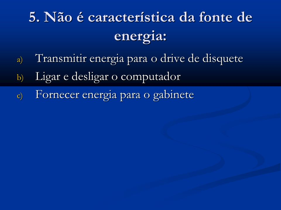 5. Não é característica da fonte de energia:
