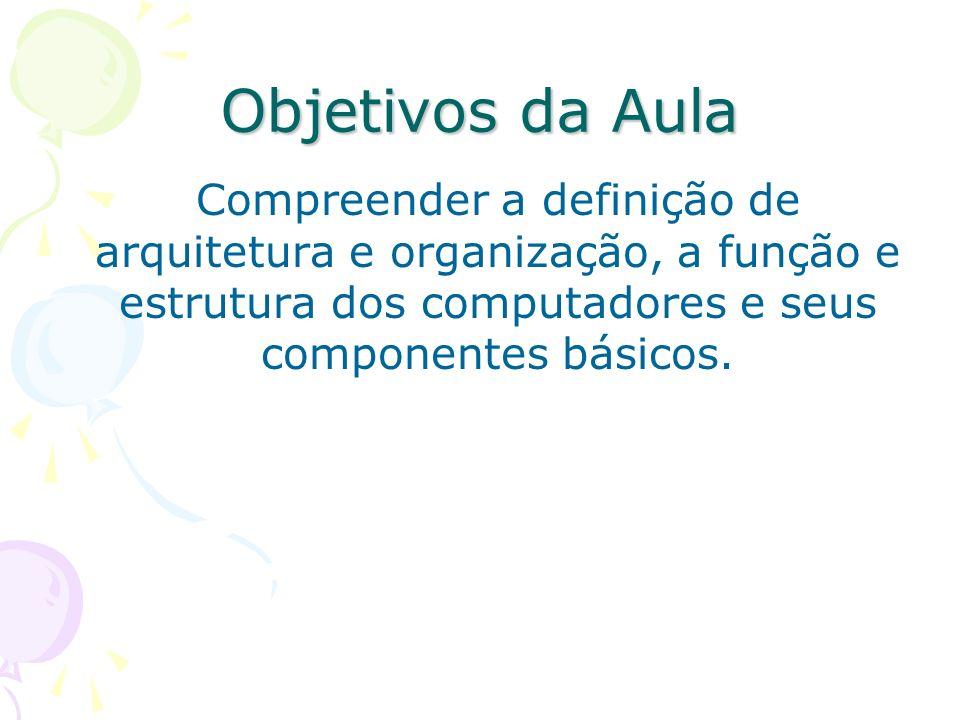 Objetivos da AulaCompreender a definição de arquitetura e organização, a função e estrutura dos computadores e seus componentes básicos.