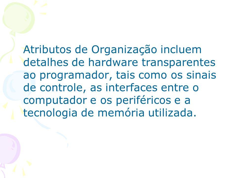 Atributos de Organização incluem detalhes de hardware transparentes ao programador, tais como os sinais de controle, as interfaces entre o computador e os periféricos e a tecnologia de memória utilizada.
