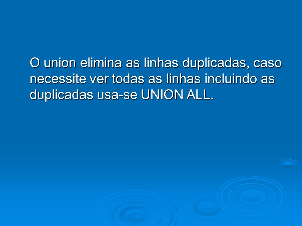 O union elimina as linhas duplicadas, caso necessite ver todas as linhas incluindo as duplicadas usa-se UNION ALL.